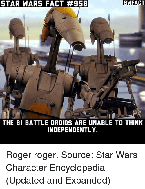 Rogered: STAR WARS FACT #958  SWFACT  THE B1 BATTLE DROIDS ARE UNABLE TO THINK  INDEPENDENTLY. Roger roger. Source: Star Wars Character Encyclopedia (Updated and Expanded)