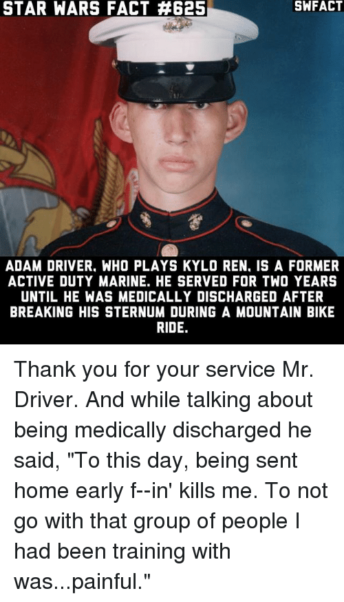 """Adam Driver: STAR WARS FACT A625  ADAM DRIVER. WHO PLAYS KYLO REN. IS A FORMER  ACTIVE DUTY MARINE. HE SERVED FOR TWO YEARS  UNTIL HE WAS MEDICALLY DISCHARGED AFTER  BREAKING HIS STERNUM DURING A MOUNTAIN BIKE  RIDE. Thank you for your service Mr. Driver. And while talking about being medically discharged he said, """"To this day, being sent home early f--in' kills me. To not go with that group of people I had been training with was...painful."""""""