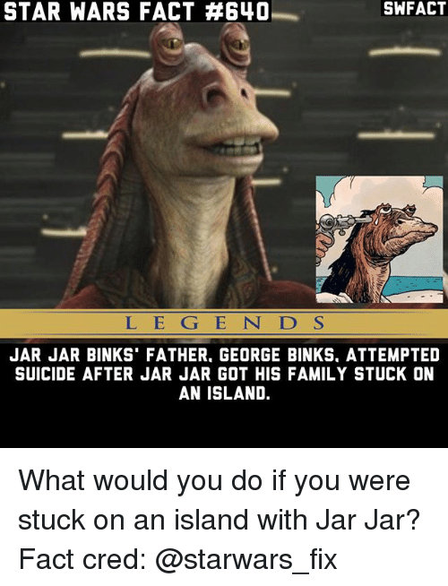 Jar Jar Binks: STAR WARS FACT A640  L E G E N D S  JAR JAR BINKS FATHER. GEORGE BINKS. ATTEMPTED  SUICIDE AFTER JAR JAR GOT HIS FAMILY STUCK ON  AN ISLAND. What would you do if you were stuck on an island with Jar Jar? Fact cred: @starwars_fix