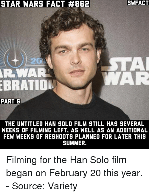 Hans Solo: STAR WARS FACT #B62  SWFACT  STAR  AR WAR  AR  EBRATION  PART 6  THE UNTITLED HAN SOLO FILM STILL HAS SEVERAL  WEEKS OF FILMING LEFT. AS WELL AS AN ADDITIONAL  FEW WEEKS OF RESHOOTS PLANNED FOR LATER THIS  SUMMER. Filming for the Han Solo film began on February 20 this year. - Source: Variety