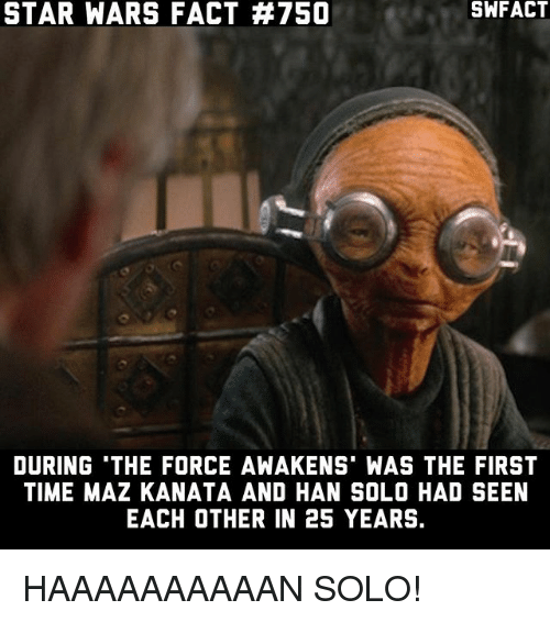 Hans Solo: STAR WARS FACT H750  DURING THE FORCE AWAKENST WAS THE FIRST  TIME MAZ KANATA AND HAN SOLO HAD SEEN  EACH OTHER IN 25 YEARS. HAAAAAAAAAAN SOLO!