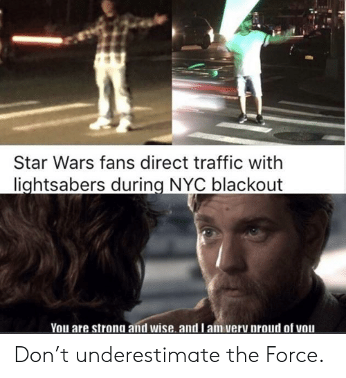 Star Wars, Traffic, and Star: Star Wars fans direct traffic with  lightsabers during NYC blackout  You are strong and wise. and l am very proud of vou Don't underestimate the Force.
