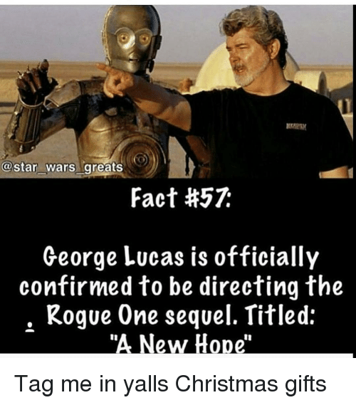 "Memes, Star Wars, and Rogue: star Wars greats  Fact #57k  George Lucas is officially  confirmed to be directing the  Rogue One sequel. Titled:  ""A New Hope Tag me in yalls Christmas gifts"