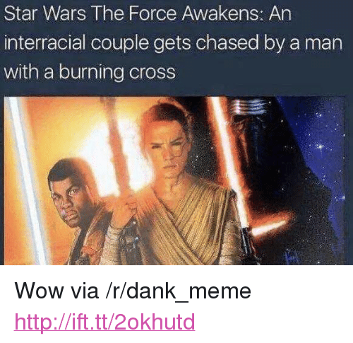 """Interracial: Star Wars The Force Awakens: An  interracial couple gets chased by a man  with a burning cross <p>Wow via /r/dank_meme <a href=""""http://ift.tt/2okhutd"""">http://ift.tt/2okhutd</a></p>"""