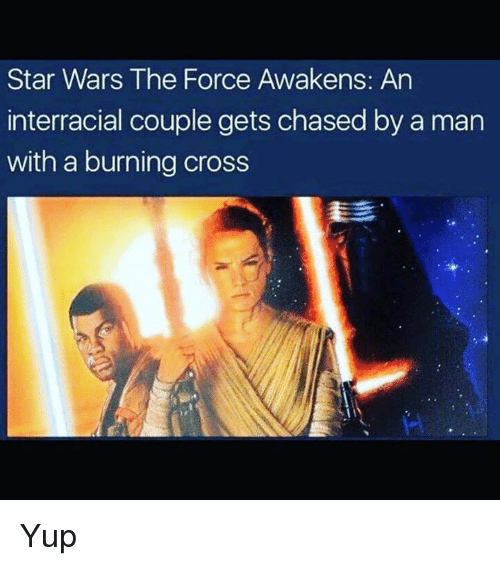 Star Wars: The Force Awakens: Star Wars The Force Awakens: An  interracial couple gets chasedby a man  with a burning cross Yup