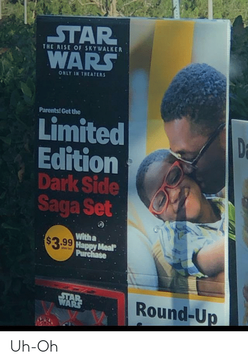 round up: STAR  WARS  THE RISE OF SKYWALKER  ONLY IN THEATERS  Parents! Get the  Limited  Edition  Dark Side  Saga Set  Da  With a  $3.99 Happy Meal  Purchase  STAR  WARS  Round-Up Uh-Oh