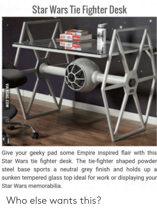 memorabilia: Star Wars Tie Fighter Desk  Give your geeky pad some Empire inspired flair with this  Star Wars tie fighter desk. The tie-fighter shaped powder  steel base sports a neutral grey finish and holds up a  sunken tempered glass top ideal for work or displaying your  Star Wars memorabilia Who else wants this?