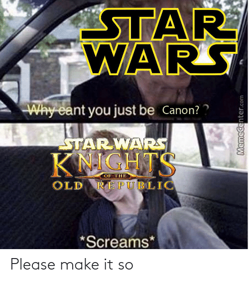 Memecenter: STAR  WARS  Why cant you just be Canon?  STAR WARS  KNIGHTS  OF THE  OLD REPUBLIC  *Screams*  Memecenter.com Please make it so