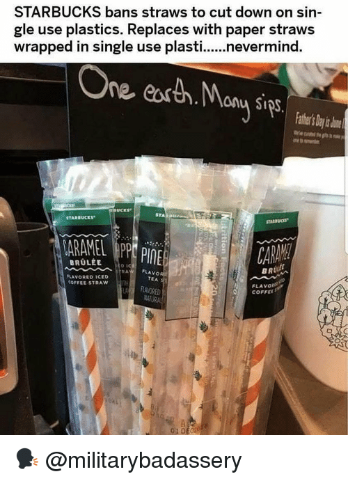 plastics: STARBUCKS bans straws to cut down on sin  gle use plastics. Replaces with paper straws  wrapped in single use plasti...nevermind.  ne easth.any Sips  thr's Day s o  STA B  STARBUCKS  ARAMEL APP PINE  FLAVO  TEA  LAVORED ICED  COFFEE STRAW  FLAVORI  O COFFEE  RRAVORED  01DE 🗣 @militarybadassery