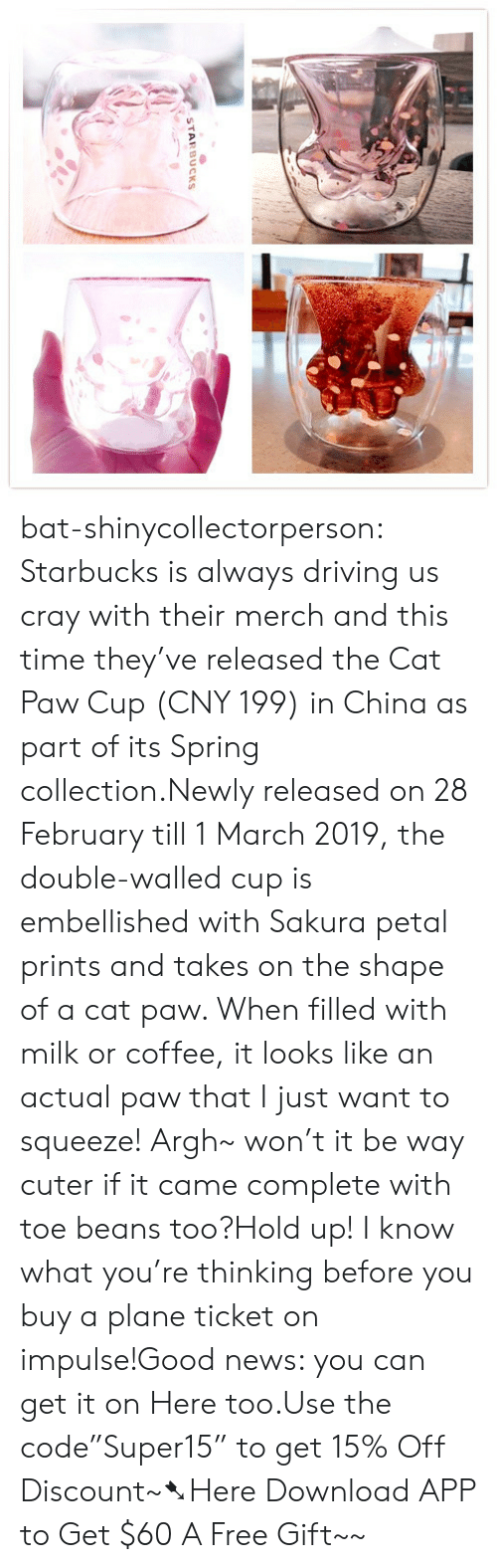 "petal: STARBUCKS bat-shinycollectorperson:  Starbucks is always driving us cray with their merch and this time they've released the Cat Paw Cup (CNY 199) in China as part of its Spring collection.Newly released on 28 February till 1 March 2019, the double-walled cup is embellished with Sakura petal prints and takes on the shape of a cat paw. When filled with milk or coffee, it looks like an actual paw that I just want to squeeze! Argh~ won't it be way cuter if it came complete with toe beans too?Hold up! I know what you're thinking before you buy a plane ticket on impulse!Good news: you can get it on Here too.Use the code""Super15"" to get 15% Off Discount~➷Here Download APP to Get $60  A Free Gift~~"