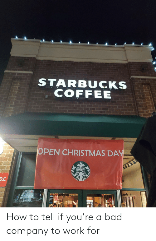 D C: STARBUCKS  COFFEE  OPEN CHRISTMAS DAY  D.C. How to tell if you're a bad company to work for