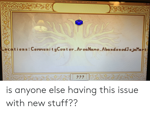 Stuff, Running, and Mods: Stardew Valley 1.4.0 running SMAPI 3.0.0 with 20 mods  Ocotions: CormunityCenter AreaNane Abandon edJojaMart  ??? 3  09PAR? is anyone else having this issue with new stuff??
