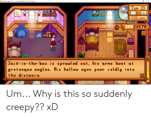 Creepy, Jack in the Box, and Running: Stardew Valley 1.4.1 running SMAPI 3.0.1 with 13 mods  X  Tue. 23  4.50 pm  22678  Jack-in-the-box is sprawled out, his arns bent at  grotesque angles. His holl ow eyes peer coldly into  the distance. Um... Why is this so suddenly creepy?? xD