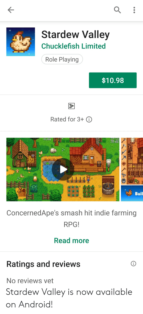 Android, Smashing, and Limited: Stardew Valley  Chucklefish Limited  Role Playing  $10.98  3+  Rated for 3+ ⓘ  Buil  ConcernedApe's smash hit indie farming  RPG  Read more  Ratings and reviews  No reviews vet Stardew Valley is now available on Android!