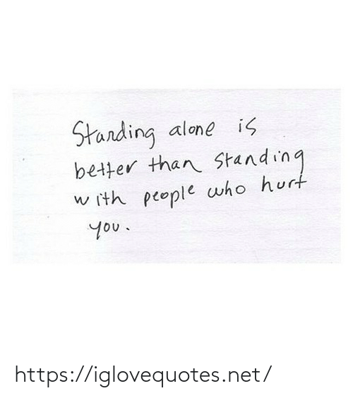 Standing: Starding  better than Standing  alone is  w ith people who hurt  you. https://iglovequotes.net/