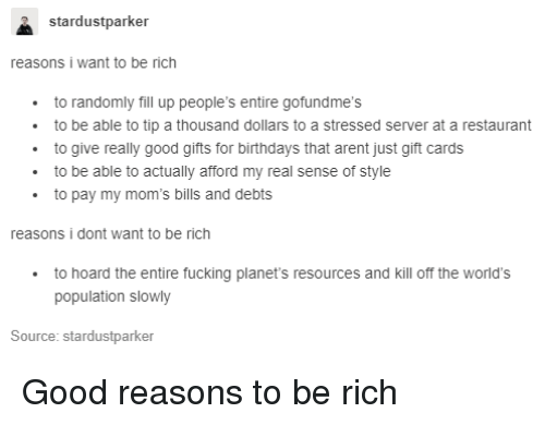 Fucking, Moms, and Good: stardustparker  reasons i want to be rich  to randomly fill up people's entire gofundme's  to be able to tip a thousand dollars to a stressed server at a restaurant  to give really good gifts for birthdays that arent just gift cards  to be able to actually afford my real sense of style  to pay my mom's bills and debts  reasons i dont want to be rich  to hoard the entire fucking planet's resources and kill off the world's  population slowly  Source: stardustparker Good reasons to be rich