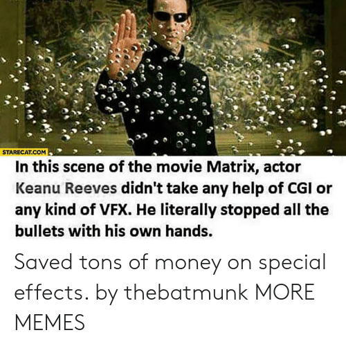 Dank, Memes, and Money: STARECAT.COM  In this scene of the movie Matrix, actor  Keanu Reeves didn't take any help of CGI or  any kind of VFX. He literally stopped all the  bullets with his own hands. Saved tons of money on special effects. by thebatmunk MORE MEMES