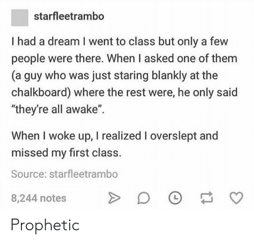"""Overslept: starfleetrambo  I had a dream I went to class but only a few  people were there. When I asked one of them  (a guy who was just staring blankly at the  chalkboard) where the rest were, he only said  """"they're all awake"""".  When I woke up, I realized I overslept and  missed my first class.  Source: starfleetrambo  8,244 notes Prophetic"""