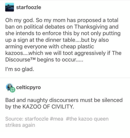 Bad, God, and Oh My God: starfoozle  Oh my god. So my mom has proposed a total  ban on political debates on Thanksgiving and  she intends to enforce this by not only putting  up a sign at the dinner table... .but by also  arming everyone with cheap plastic  kazoos....which we will toot aggressively if The  DiscourseTM begins to occur  I'm so glad  celticpyro  Bad and naughty discoursers must be silenced  by the KAZOO OF CIVILITY  Source: starfoozle #mea #the kazoo queen  strikes again