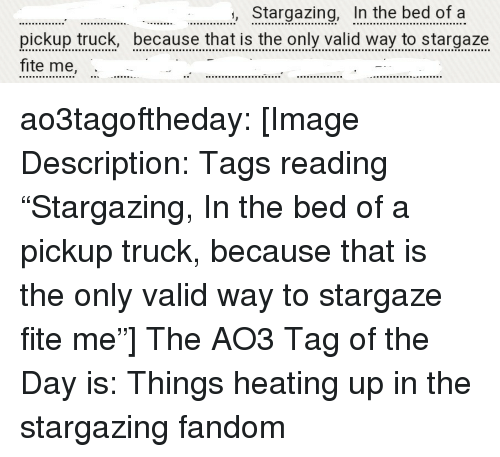 "Target, Tumblr, and Blog: Stargazing, In the bed of a  pickup truck, because that is the only valid way to stargaze  fite me, ao3tagoftheday:  [Image Description: Tags reading ""Stargazing, In the bed of a pickup truck, because that is the only valid way to stargaze fite me""]  The AO3 Tag of the Day is: Things heating up in the stargazing fandom"