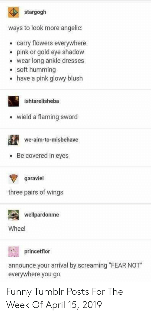 "Funny, Tumblr, and Dresses: stargogh  ways to look more angelic:  carry flowers everywhere  epink or gold eye shadow  wear long ankle dresses  soft humming  have a pink glowy blush  .  ishtarelisheba  wield a flaming sword  we-aim-to-misbehave  Be covered in eyes  garaviel  three pairs of wings  wellpardonme  Wheel  princetflor  announce your arrival by screaming ""FEAR NOT  everywhere you go Funny Tumblr Posts For The Week Of April 15, 2019"