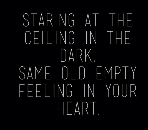 Heart, Old, and Dark: STARING AT THE  CEILING IN THE  DARK  SAME OLD EMPTY  FEELING IN YOUR  HEART