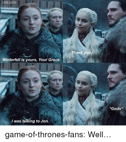 Game of Thrones, Tumblr, and Blog: STARKGARYEN  hank you  Winterfell is yours, Your Grace.  *Gods*  I was talking to Jon. game-of-thrones-fans:  Well…