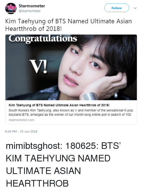 Emerged: Starmometer  @starmometer  Follow  Kim Taehyung of BTS Named Ultimate Asian  Heartthrob of 2018!  Congratulations  Kim Taehyung of BTS Named Ultimate Asian Heartthrob of 2018!  South Korea's Kim Taehyung, also known as V and member of the sensational K-pop  boyband BTS, emerged as the winner of our month-long online poll in search of 100  starmometer.com  6:36 PM - 25 Jun 2018 mimibtsghost:  180625: BTS' KIM TAEHYUNG NAMED ULTIMATE ASIAN HEARTTHROB