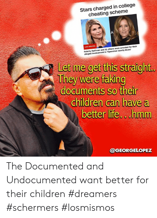 Alleged: Stars charged in college  cheating scheme  LIVE UPDATES  Felicity Huffman and 11 others were arrested for their  alleged involvement in 'Operation Varsity Blues  Let me get this straight  They were faking  documents so their  children can have a  better life.cuhmm  @GEORGELOPEZ The Documented and  Undocumented want better for their children #dreamers #schermers #losmismos