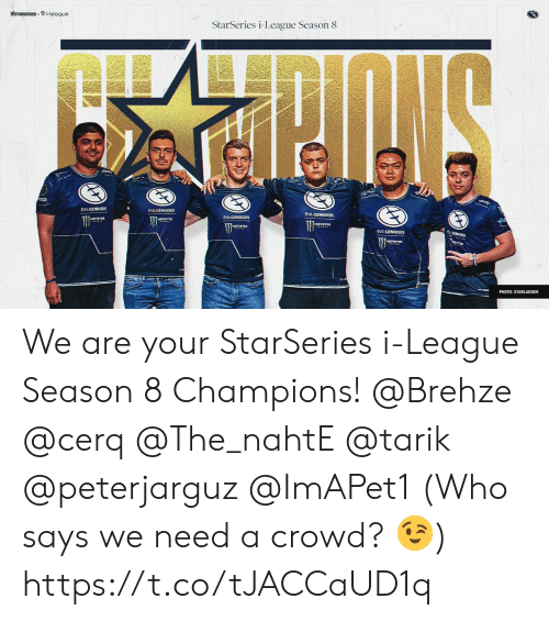 who says: STARSERIESi-league  StarSeries i-League Season 8  EVILGENIUSES  EVILCENIUSES  .CENUSES  EVILGENIUSES  PHOTO: STARLADDER We are your StarSeries i-League Season 8 Champions!   @Brehze @cerq @The_nahtE @tarik @peterjarguz @ImAPet1  (Who says we need a crowd? 😉) https://t.co/tJACCaUD1q