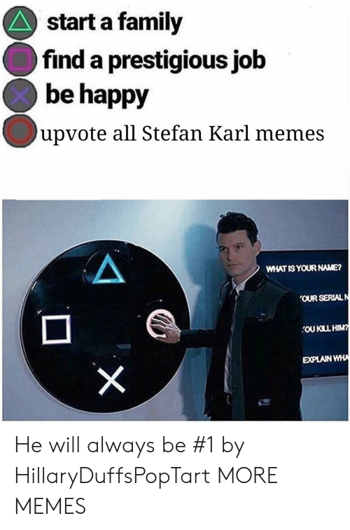 Memes What: start a family  find a prestigious job  be happy  upvote all Stefan Karl memes  WHAT ISYOUR NAME?  OUR SERIALN  EXPLAIN  WHA He will always be #1 by HillaryDuffsPopTart MORE MEMES