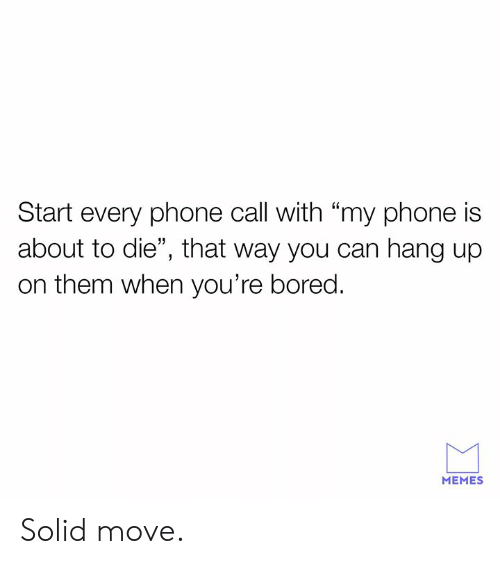 "phone call: Start every phone call with ""my phone is  about to die"", that way you can hang up  on them when you're bored.  MEMES Solid move."