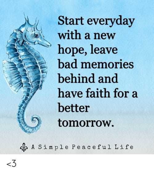 Bad, Life, and Memes: Start everyday  with a new  hope, leave  bad memories  behind and  have faith fora  better  tomorrow.  A Simple Peaceful Life <3