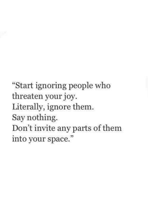Space, Joy, and Who: Start ignoring people who  threaten your joy.  Literally, ignore them.  Say nothing  Don't invite any parts of them  into your space
