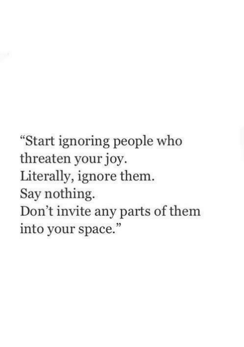 "threaten: Start ignoring people who  threaten your joy  Literally, ignore them  Say nothing  Don't invite any parts of them  into your space.""  25"