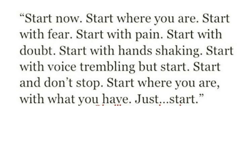 """Voice, Doubt, and Fear: """"Start now. Start where you are. Start  with fear. Start with pain. Start with  doubt. Start with hands shaking. Start  with voice trembling but start. Start  and don't stop. Start where you are,  with what you have. Just...start."""""""