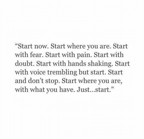 """Doubt: """"Start now. Start where you are. Start  with fear. Start with pain. Start with  doubt. Start with hands shaking. Start  with voice trembling but start. Start  and don't stop. Start where you are,  with what you have. Just...start."""""""