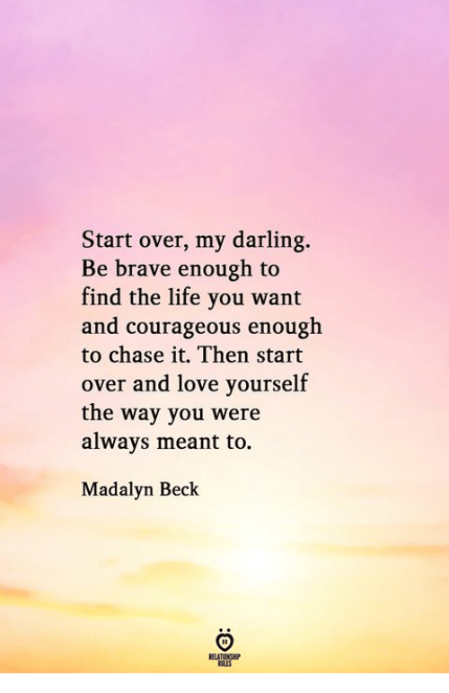 Courageous: Start over, my darling.  Be brave enough to  find the life you want  and courageous enough  to chase it. Then start  over and love yourself  the way you were  always meant to.  Madalyn Beck