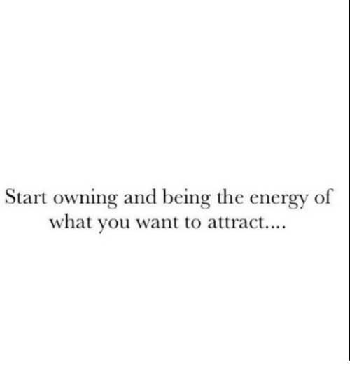 Energy, You, and What: Start owning and being the energy of  what you want to attract....