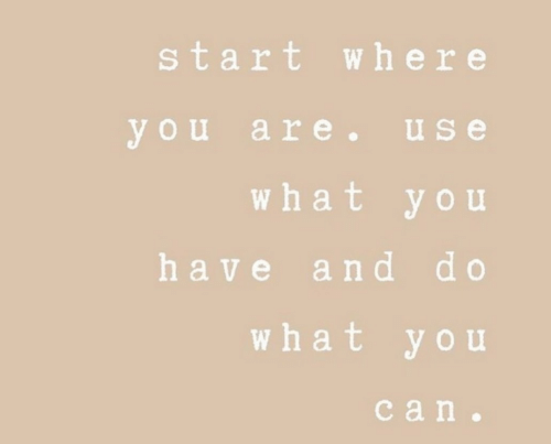 You, What, and Use: start where  you are.use  what you  have and do  what you  сan.
