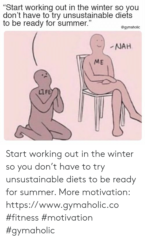 "Diets: ""Start working out in the winter so you  don't have to try unsustainable diets  to be ready for summer.""  @gymaholic  NAH  ME  LIFE Start working out in the winter so you don't have to try unsustainable diets to be ready for summer.  More motivation: https://www.gymaholic.co  #fitness #motivation #gymaholic"