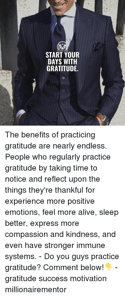 Alive, Memes, and Express: START YOUR  DAYS WITH  GRATITUDE The benefits of practicing gratitude are nearly endless. People who regularly practice gratitude by taking time to notice and reflect upon the things they're thankful for experience more positive emotions, feel more alive, sleep better, express more compassion and kindness, and even have stronger immune systems. - Do you guys practice gratitude? Comment below!👇 - gratitude success motivation millionairementor