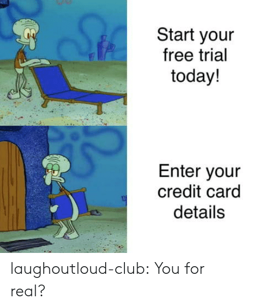 Club, Tumblr, and Blog: Start your  free trial  today!  Enter your  credit card  details laughoutloud-club:  You for real?