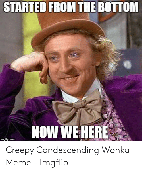 Creepy Condescending: STARTED FROM THE BOTTOM  NOW WE HERE Creepy Condescending Wonka Meme - Imgflip