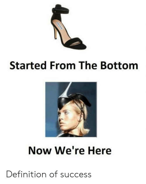 started from the bottom: Started From The Bottom  Now We're Here Definition of success