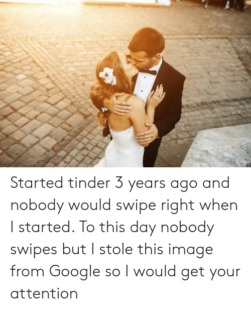 Google, Tinder, and Image: Started tinder 3 years ago and nobody would swipe right when I started. To this day nobody swipes but I stole this image from Google so I would get your attention