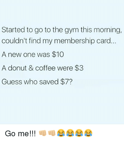 Donutting: Started to go to the gym this morning,  couldn't find my membership card  A new one was $10  A donut & coffee were $3  Guess who saved $7? Go me!!! 👊🏼👊🏼😂😂😂😂