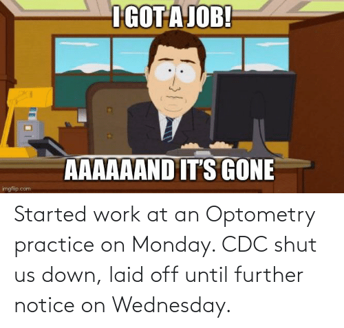 Wednesday: Started work at an Optometry practice on Monday. CDC shut us down, laid off until further notice on Wednesday.