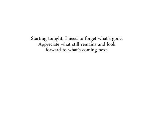 Appreciate, Next, and Gone: Starting tonight, I need to forget what's gone.  Appreciate what still remains and look  forward to what's coming next.