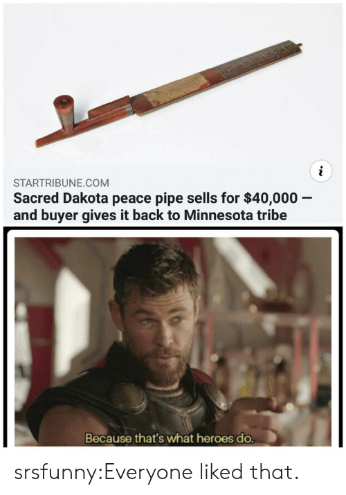 tribe: STARTRIBUNE.COM  Sacred Dakota peace pipe sells for $40,000 -  and buyer gives it back to Minnesota tribe  Because that's what heroes do. srsfunny:Everyone liked that.